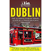 Dublin: The Ultimate Dublin Travel Guide By A Traveler For A Traveler: The Best Travel Tips; Where To Go, What To See And Much More (English Edition)