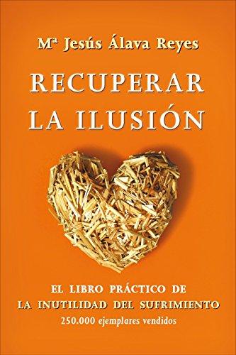 Recuperar la ilusión : el libro práctico de la inutilidad del sufrimiento por María Jesús Álava Reyes