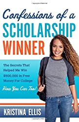 Confessions of a Scholarship Winner: The Secrets That Helped Me Win $500,000 in Free Money for College, How You Can Too!