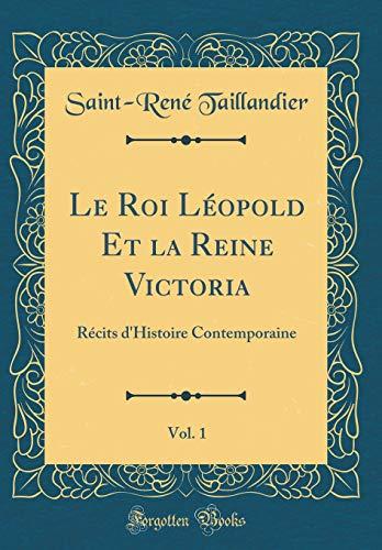 Le Roi Léopold Et La Reine Victoria, Vol. 1: Récits d'Histoire Contemporaine (Classic Reprint) par Saint-Rene Taillandier
