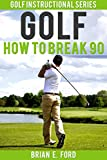 Golf: How to Break 90 (Golf Strategies, Golf Swing, Golf Tips, Putting, Chipping, Pitching)