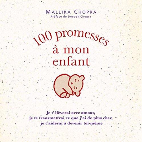 100 promesses à mon enfant: Je t'élèverai avec amour, je te transmettrai ce que j'ai de plus cher, je t'aiderai à devenir toi-mê