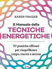 Il Manuale delle Tecniche Energetiche: 70 pratiche efficaci per riequilibrare corpo, mente e anima