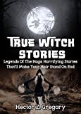 True Witch Stories: Legends Of The Hags: Horrifying Stories That'll Make Your Hair Stand On End (True Hauntings Book 1)