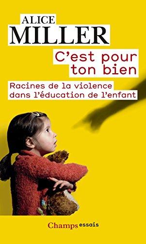 C'est pour ton bien: Racines de la violence dans l'éducation de l'enfant (Champs Essais) par Alice Miller