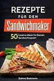 50 Rezepte für den Sandwichmaker: Das Sandwichmaker Kochbuch: 50 kreative Ideen für Deinen Sandwichtoaster! Außergewöhnliche (Sandwichmaker Rezepte, Sandwichtoaster Rezepte, Sandwich Rezepte)