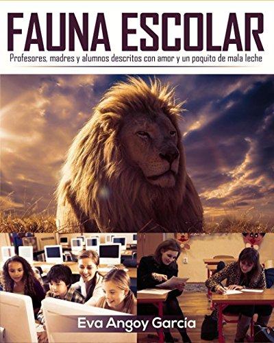 Fauna Escolar: (Profesores, madres y alumnos descritos con amor y un poquito de mala leche) (Educación secundaria) por Eva Angoy García