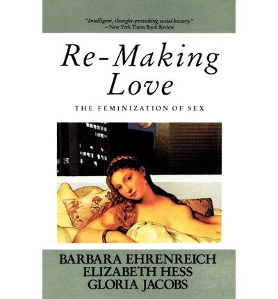 By Barbara Ehrenreich ; Barbara Ehrenreich ; Elizabeth Hess ; Gloria Jacobs ( Author ) [ Re-Making Love: The Feminization of Sex By Sep-1987 Paperback