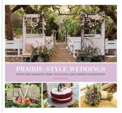[( Prairie Style Weddings: Rustic and Romantic Farm, Woodland, and Garden Celebrations By O'Neill, Fifi ( Author ) Hardcover Dec - 2014)] Hardcover
