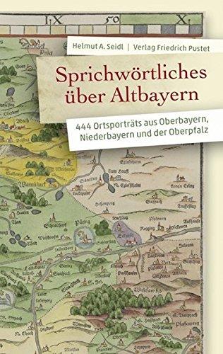 Sprichwörtliches über Altbayern: 444 Ortsporträts aus Oberbayern, Niederbayern und der Oberpfalz (Bayerische Geschichte)
