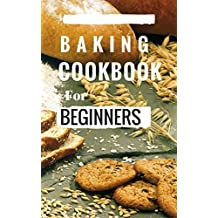 Baking Cookbook For Beginners: Easy And Delicious Bread, Cake Cookie And Baking Recipes For Beginners (Easy Baking Recipes 1) (English Edition)