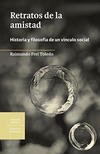 Retratos de la amistad: Historia y filosofía de un vínculo social por Raimundo Frei Toledo
