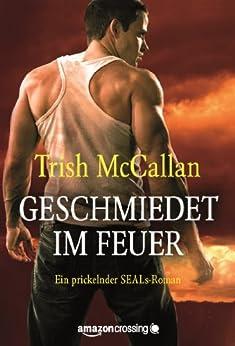 Geschmiedet im Feuer (Ein prickelnder SEALs-Roman 1) von [McCallan, Trish]
