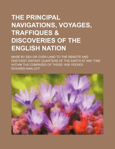 The Principal Navigations, Voyages, Traffiques & Discoveries of the English Nation; Made by Sea or Over-Land to the Remote and Farthest Distant ... Time Within the Compasse of These 1600 Yeeres