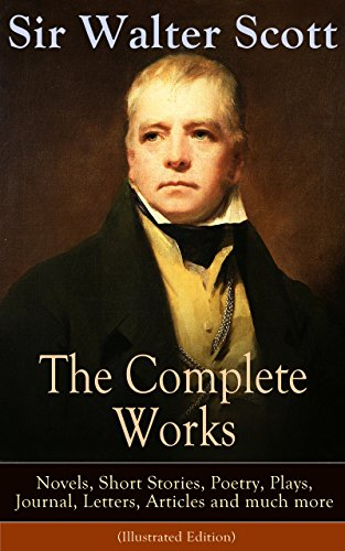 The Complete Works of Sir Walter Scott: Novels, Short Stories, Poetry, Plays, Journal, Letters, Articles and much more (Illustrated Edition): The Entire ... Guy Mannering, The Antiquary and many more