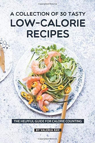 A Collection Of 30 Tasty Low-Calorie Recipes: The Helpful Guide for Calorie Counting