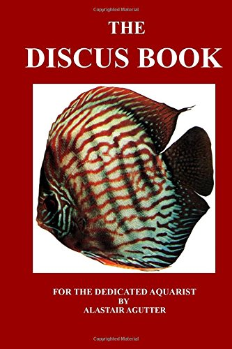 The Discus Book: For The Dedicated Aquarist por Mr Alastair R Agutter