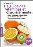 Le guide des vitamines et des oligo-éléments - Mieux choisir son alimentation, connaître et utiliser les suppléments alimentaires