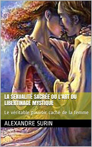 La sexualité sacrée ou l'art du libertinage mystique: Le véritable pouvoir caché de la femme (Tantrisme quantique t. 1) par Alexandre Surin
