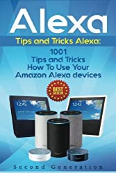 Alexa: 1001 Tips & Tricks How To Use Your Amazon Alexa Devices (Amazon Echo, Second Generation Echo, Echo Show, Amazon Echo Look, Echo Plus, Echo Spot, Echo Dot, Echo Tap, Echo Connect)