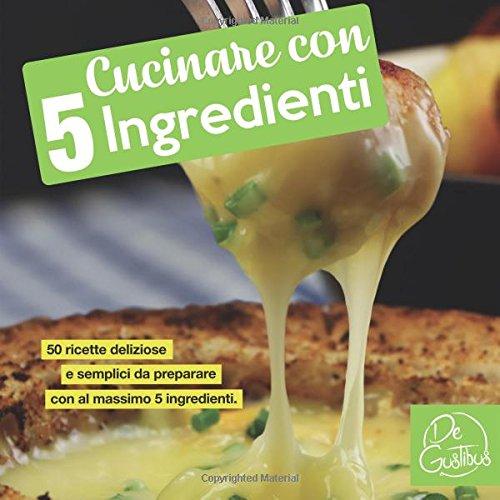 Cucinare con 5 ingredienti: 50 ricette deliziose e semplici da preparare. Con al massimo 5 ingredienti. (libro di cucina)
