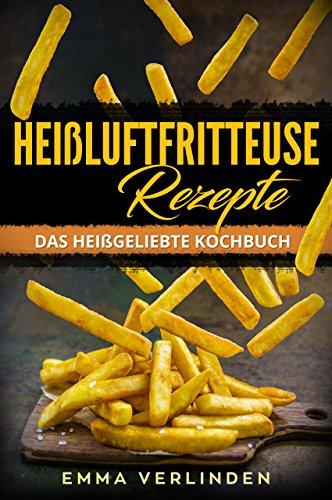 Heißluftfritteuse Rezepte: Das heißgeliebte Kochbuch - fettarm, knusprig und lecker (die 42 besten Rezepte für die Heißluftfritteuse) - Rezeptbuch