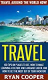 Travel: Travel Around The World NOW! - 100 Tips On Places To See, How To Make Learning A Culture And language Easier, And how To Get The Most Out Of Your ... Retire, Retirement, Travel For Free)