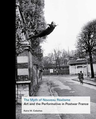 By Kaira Marie Cabaanas ; Kaira M Cabanas ; Kaira Marie Cabaas ( Author ) [ Myth of Nouveau Realisme: Art and the Performative in Postwar France By Mar-2013 Hardcover