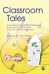 Classroom Tales: Using Storytelling to Build Emotional, Social and Academic Skills Across the Primary Curriculum