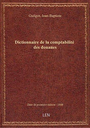 Dictionnaire de la comptabilité des douanes / par J.-B. Guilgot
