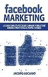 FACEBOOK MARKETING; La guida completa per creare campagne pubblicitarie rendendo profittevole il proprio business