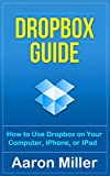 Dropbox Guide: How to Use Dropbox on Your Computer, IPhone, or IPad (English Edition)