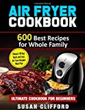 AIR FRYER COOKBOOK: 600 Best Recipes for Whole Family: (Bonus) 30 Day Quick and Easy Air Fryer Recipes Meal Plan: Ultimate Cookbook for Beginners