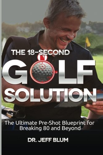 The 18-Second Golf Solution: The Ultimate Pre-shot Blueprint for Breaking 80 and Beyond por Dr. Jeff Blum