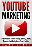 YouTube Marketing: A Comprehensive Guide for Building Authority, Creating Engagement and Making Money Through Youtube (Facebook Marketing, Instagram Marketing 3)