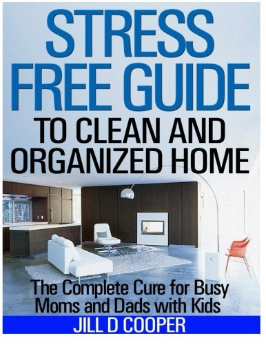 Stress Free Guide to Clean and Organized Home: The Complete Cure for Busy Moms and Dads with Kids by Jill D Cooper (2014-01-16)