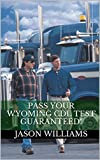 Pass Your Wyoming CDL Test Guaranteed! 100 Most Common Wyoming Commercial Driver's License With Real Practice Questions (English Edition)