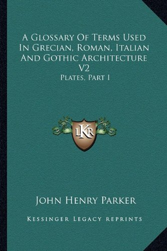 A Glossary of Terms Used in Grecian, Roman, Italian and Gothic Architecture V2: Plates, Part I