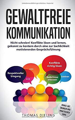 Gewaltfreie Kommunikation: Nicht schreien! Konflikte lösen und lernen, gekonnt zu kontern durch eine zur Sachlichkeit motivierenden Gesprächsführung