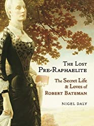 Lost Pre-Raphaelite, The : The Secret Life & Loves of Robert Bateman by Nigel Daly (2014-08-07)