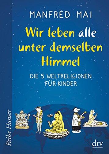 Wir leben alle unter demselben Himmel: Die 5 Weltreligionen für Kinder (Reihe Hanser)