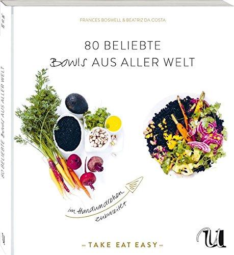 80 beliebte Bowls aus aller Welt im Handumdrehen zubereitet: TAKE EAT EASY Bowls sind gesund und machen glücklich