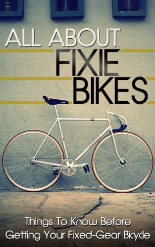 All About Fixie Bikes: Things To Know Before Getting Your Fixed-Gear Bicycle (fixie bike, fixie bikes, specialized bikes, fixed gear, single speed, commute, ... Bikes, Bicycle Book 1) (English Edition)