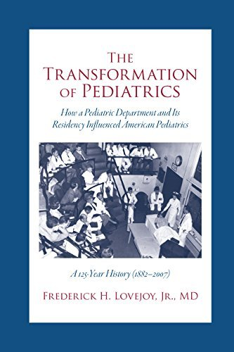 The Transformation of Pediatrics, How a Pediatric Department and Its Residency Influenced American Pediatrics, A 125 Year History, (1882-2007) by Frederick H. Lovejoy (2015-11-18)