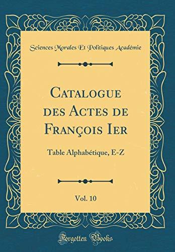 Catalogue des Actes de François Ier, Vol. 10: Table Alphabétique, E-Z (Classic Reprint) por Sciences Morales Et Politique Académie