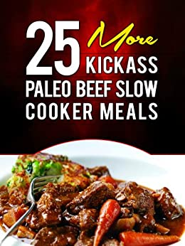 25 More Kickass Paleo Beef Slow Cooker Meals: Quick and Easy Gluten-Free, Low Fat and Low Carb Recipes (English Edition) von [Ujka, Lisa]