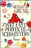 Zwei fast perfekte Schwestern: Roman von Michaela Grünig