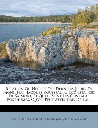 Relation Ou Notice Des Derniers Jours de Mons. Jean Jacques Rousseau: Circonstances de Sa Mort, Et Quels Sont Les Ouvrages Posthumes, Qu'on Peut Attendre, de Lui...