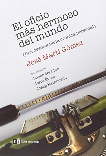 El oficio más hermoso del mundo: Una desordenada crónica personal (Misceláneos) por José Martí Gómez