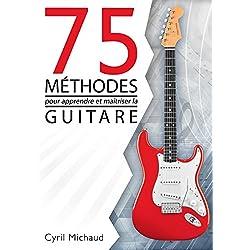 La guitare facile - 75 MÉTHODES POUR APPRENDRE ET MAÎTRISER LA GUITARE: ce que tout guitariste doit connaître pour progresser à la guitare